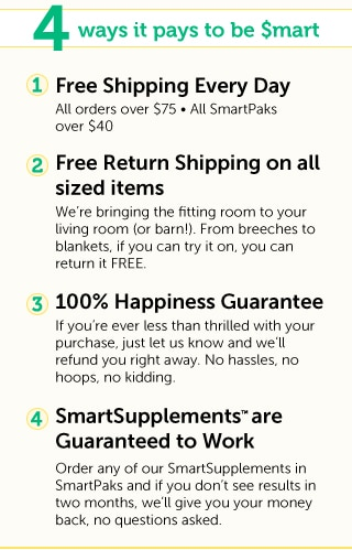 4 ways it pays to be $mart: 1-Free Shipping Every Day on All orders over $75 and All SmartPaks over $40. 2-Free Return Shipping on all sized items. We're bringing the fitting room to your living room (or bar!). From breeches to blankets, if you can try it on you can return it FREE. 3-100%25 Happiness Guarantee. If you're ever less than thrilled with your purchase, just let us know and we'll refund you right away. No hassles, no hoops, no kidding. 4- SmartSupplements™ are Guaranteed to Work. Order any of our SmartSupplements in SmartPaks and if you don't see results in two months, we'll give you your money back, no questions asked.